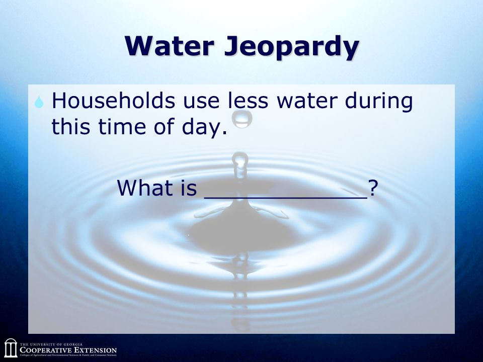 Water Jeopardy  Households use less water during this time of day. What is ____________?