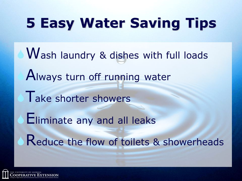 5 Easy Water Saving Tips  W ash laundry & dishes with full loads  A lways turn off running water  T ake shorter showers  E liminate any and all leaks  R educe the flow of toilets & showerheads