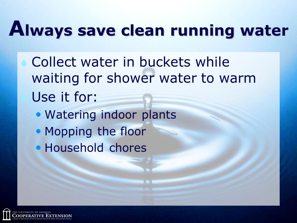 A lways save clean running water  Collect water in buckets while waiting for shower water to warm  Use it for: Watering indoor plants Mopping the floor Household chores