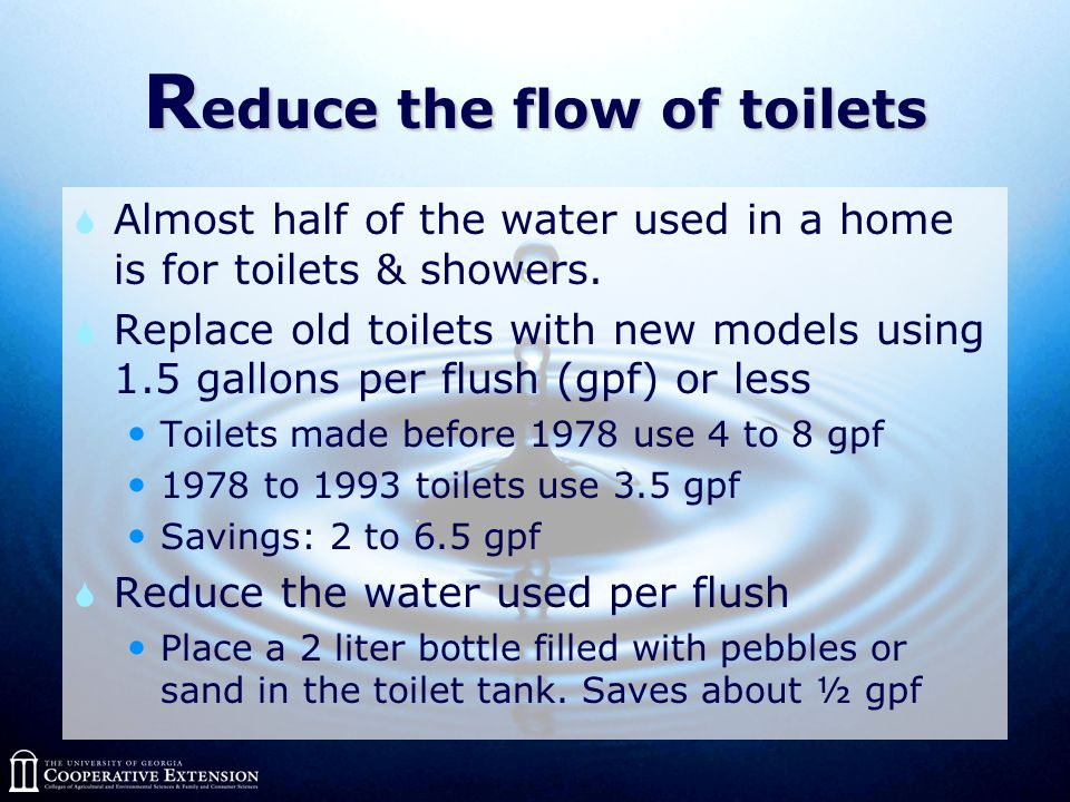 R educe the flow of toilets  Almost half of the water used in a home is for toilets & showers.