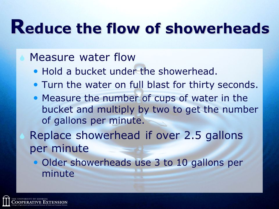 R educe the flow of showerheads  Measure water flow Hold a bucket under the showerhead.