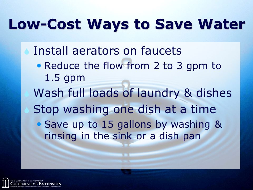 Low-Cost Ways to Save Water  Install aerators on faucets Reduce the flow from 2 to 3 gpm to 1.5 gpm  Wash full loads of laundry & dishes  Stop washing one dish at a time Save up to 15 gallons by washing & rinsing in the sink or a dish pan