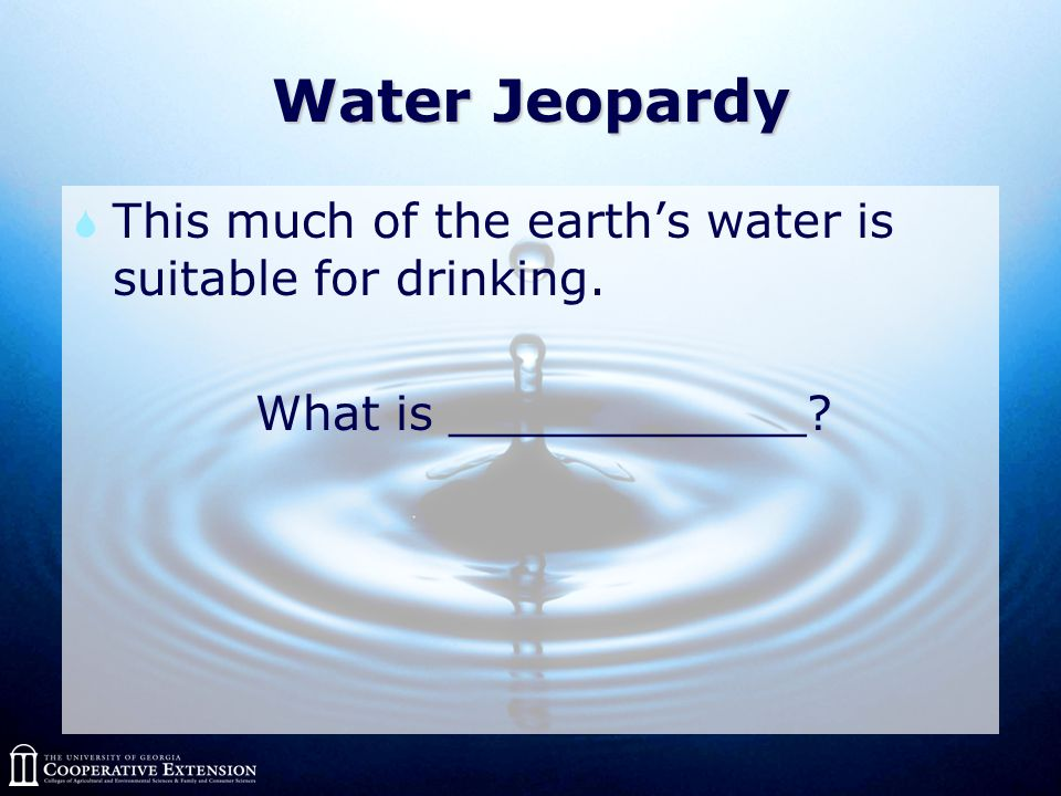 Water Jeopardy  This much of the earth's water is suitable for drinking. What is ____________