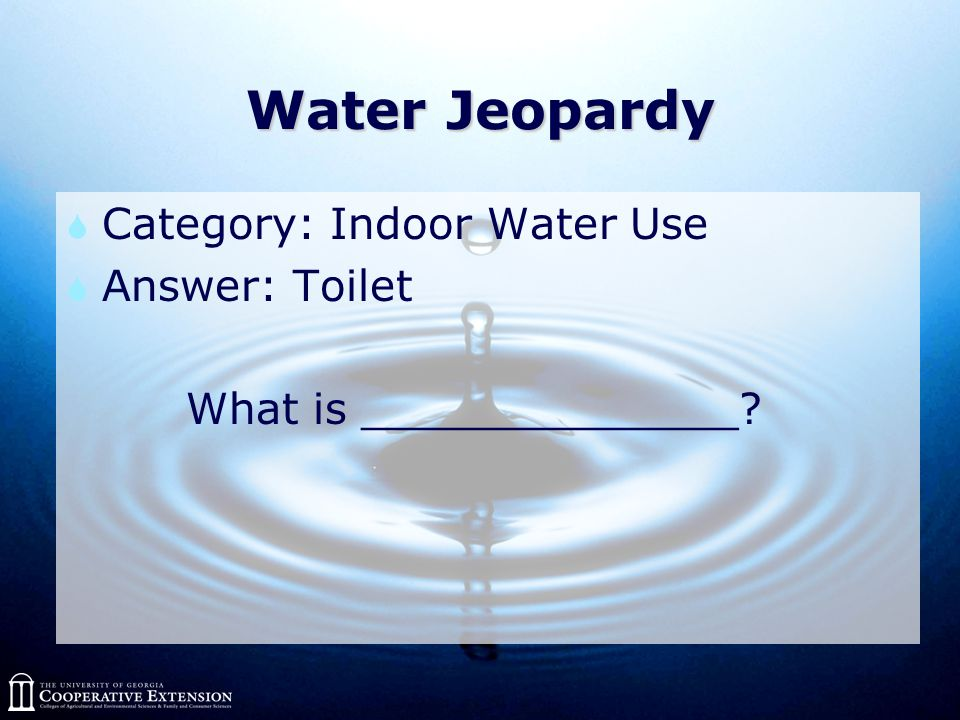 Water Jeopardy  Category: Indoor Water Use  Answer: Toilet What is ______________?