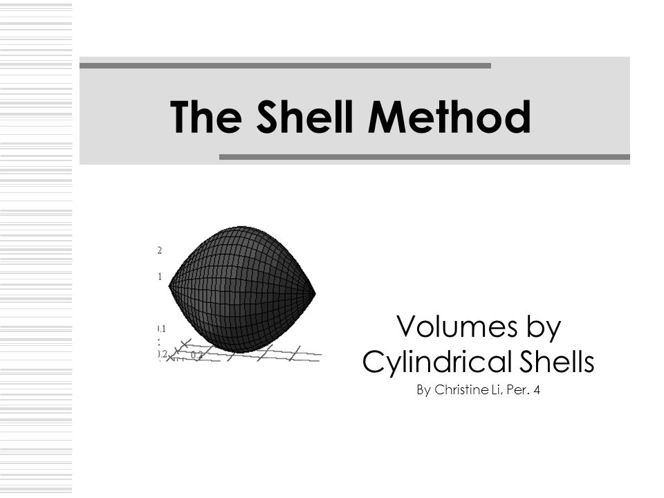 The Shell Method Volumes by Cylindrical Shells By Christine Li, Per. 4