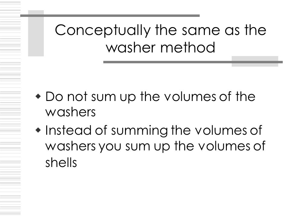  Do not sum up the volumes of the washers  Instead of summing the volumes of washers you sum up the volumes of shells Conceptually the same as the washer method