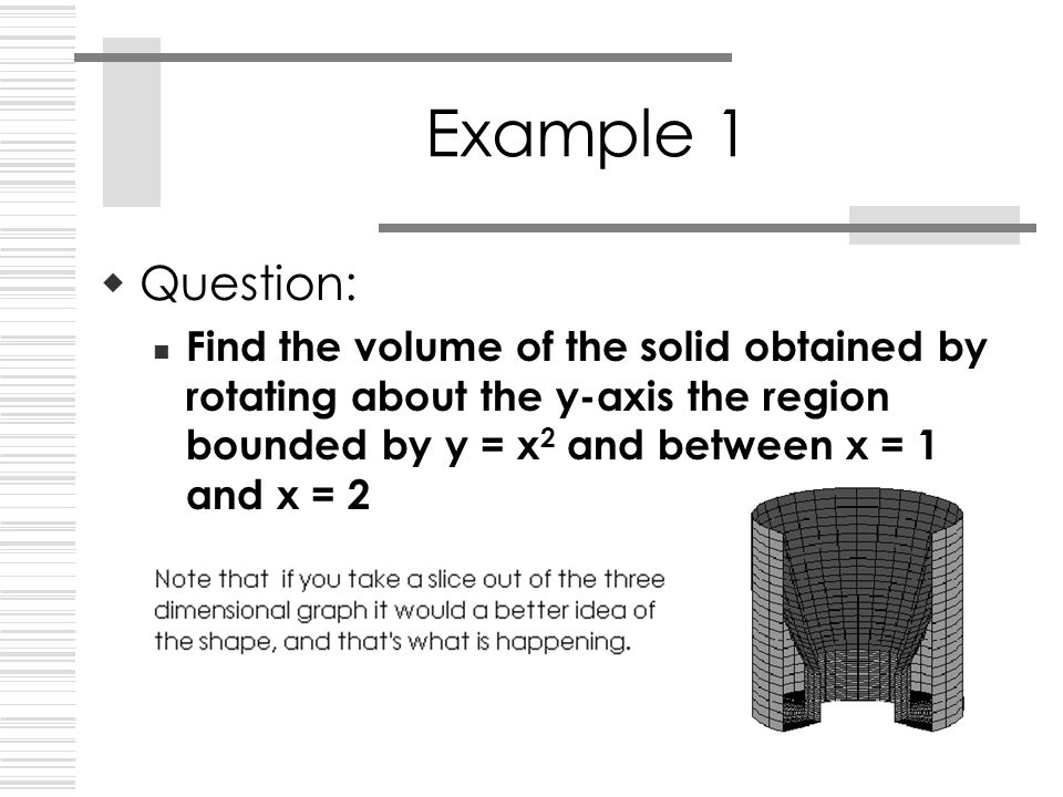 Example 1  Question: Find the volume of the solid obtained by rotating about the y-axis the region bounded by y = x 2 and between x = 1 and x = 2