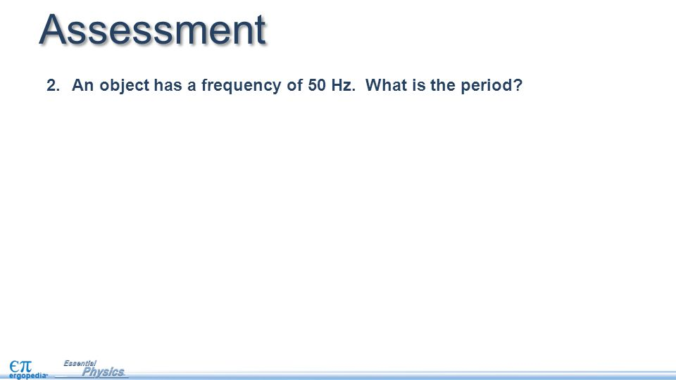 2.An object has a frequency of 50 Hz. What is the period? Assessment