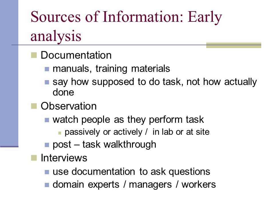 Sources of Information: Early analysis Documentation manuals, training materials say how supposed to do task, not how actually done Observation watch