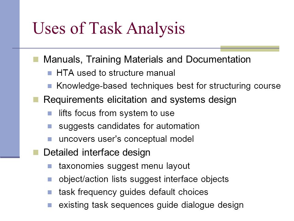Uses of Task Analysis Manuals, Training Materials and Documentation HTA used to structure manual Knowledge-based techniques best for structuring cours