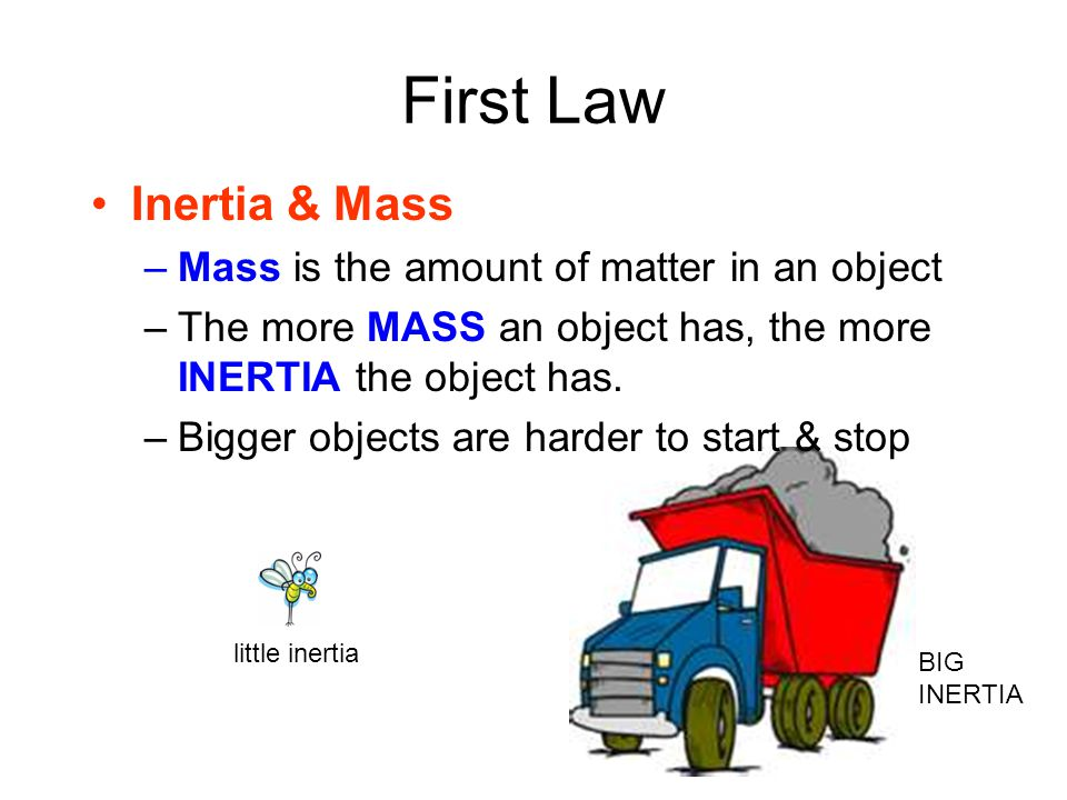 First Law Inertia & Mass –Mass is the amount of matter in an object –The more MASS an object has, the more INERTIA the object has.
