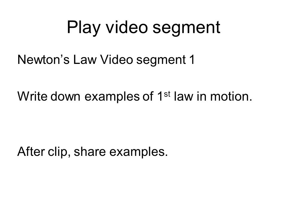 Play video segment Newton's Law Video segment 1 Write down examples of 1 st law in motion.