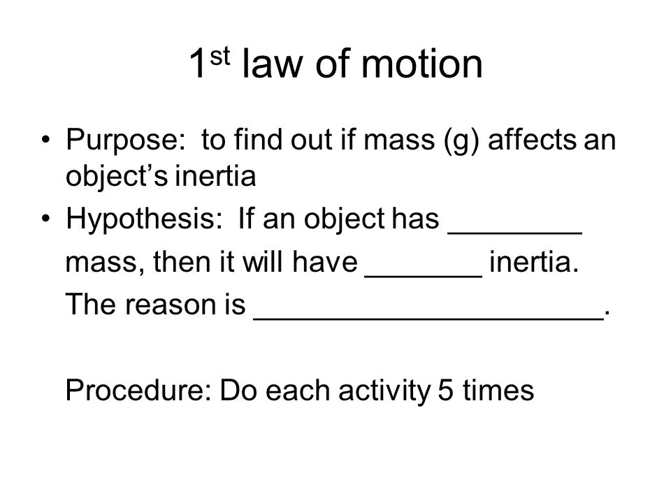 1 st law of motion Purpose: to find out if mass (g) affects an object's inertia Hypothesis: If an object has ________ mass, then it will have _______ inertia.
