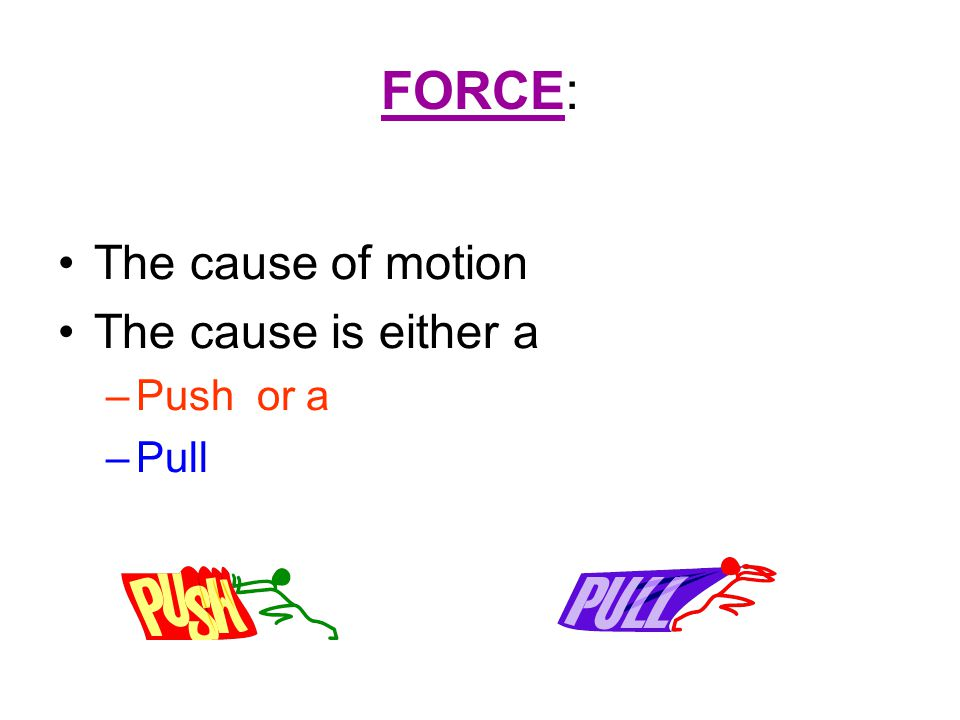 FORCE: The cause of motion The cause is either a –Push or a –Pull