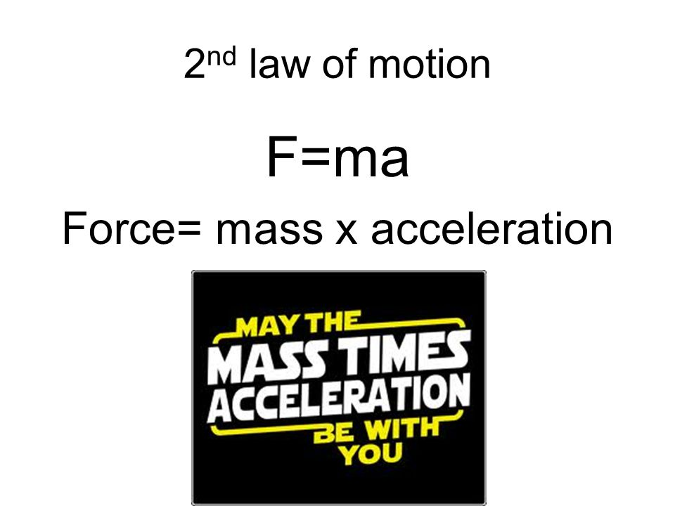 2 nd law of motion F=ma Force= mass x acceleration