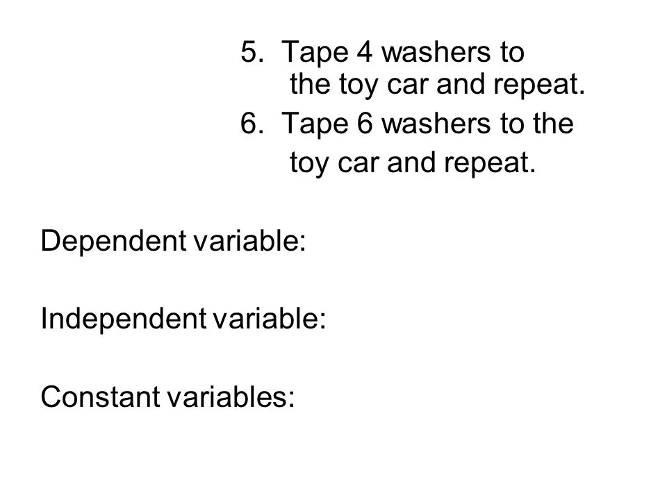 5. Tape 4 washers to the toy car and repeat. 6. Tape 6 washers to the toy car and repeat.