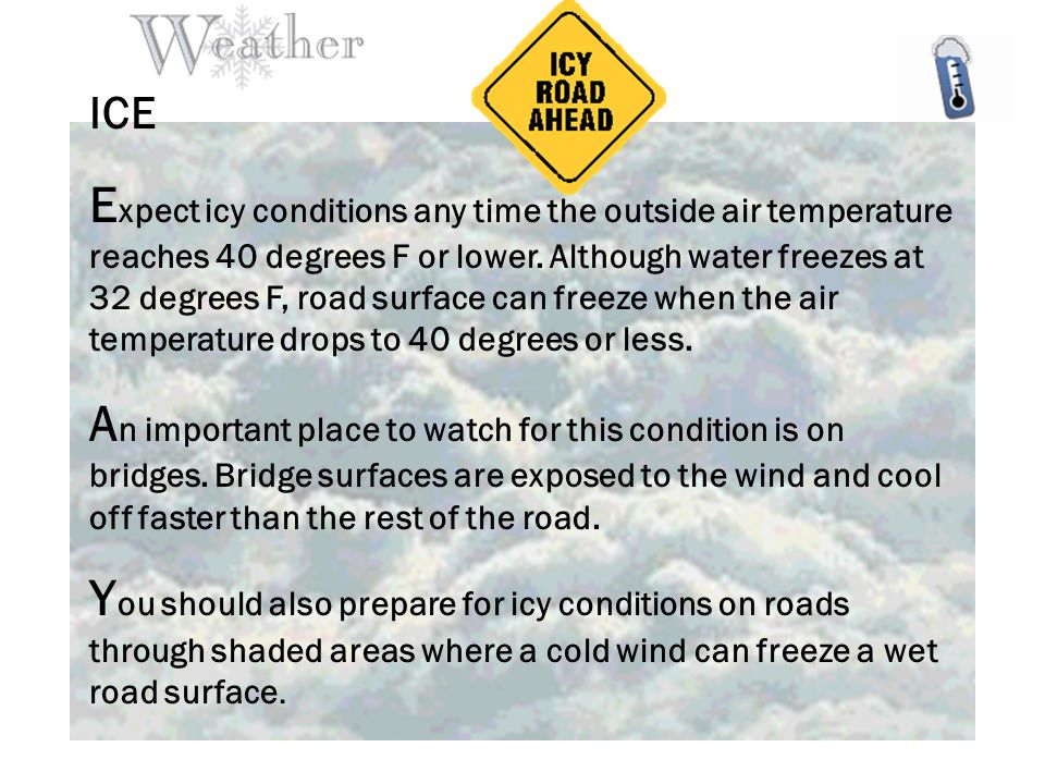 ICE E xpect icy conditions any time the outside air temperature reaches 40 degrees F or lower.
