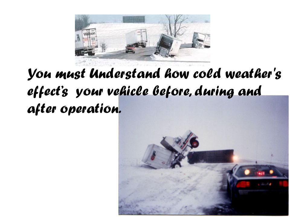 You must Understand how cold weather s effect's your vehicle before, during and after operation.