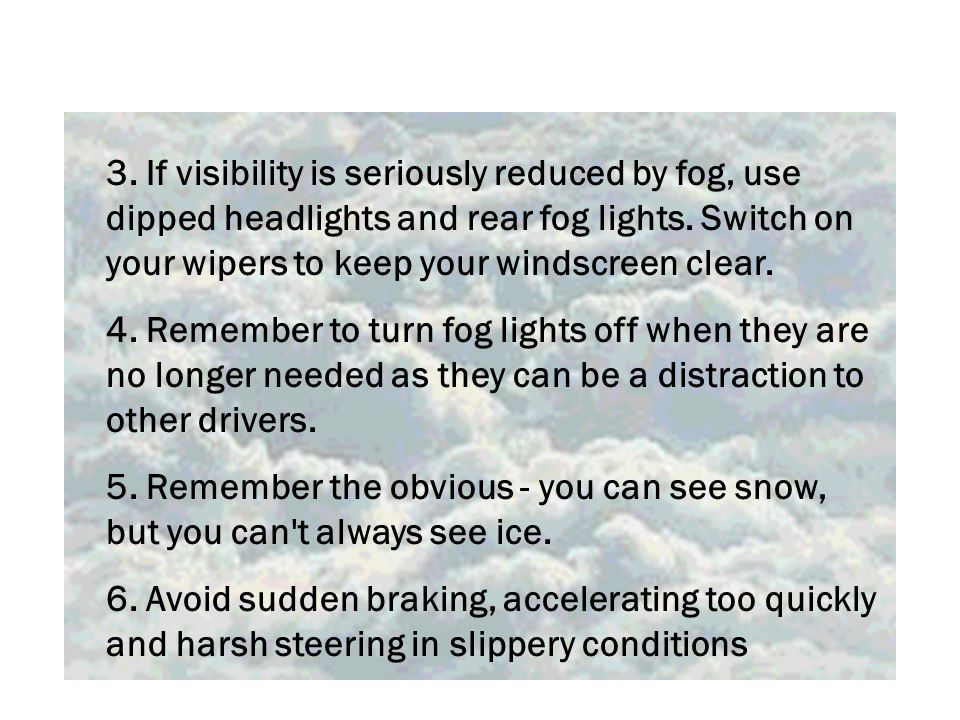 3. If visibility is seriously reduced by fog, use dipped headlights and rear fog lights.