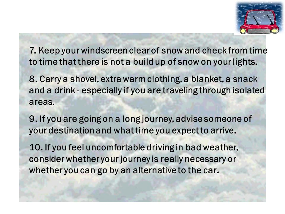 7. Keep your windscreen clear of snow and check from time to time that there is not a build up of snow on your lights. 8. Carry a shovel, extra warm c