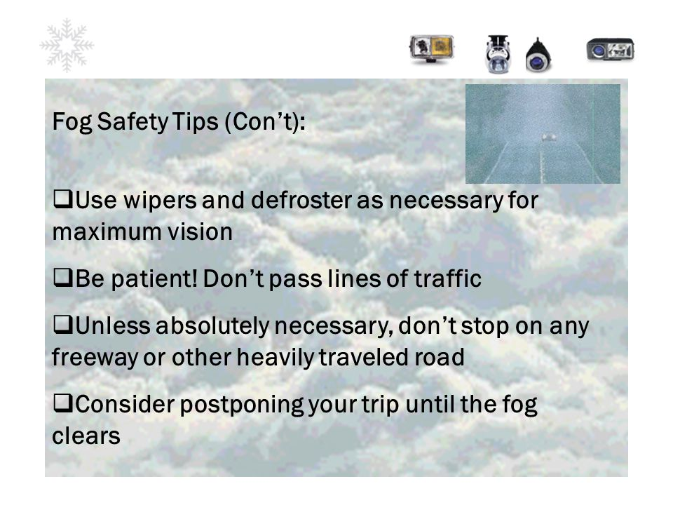 Fog Safety Tips (Con't):  Use wipers and defroster as necessary for maximum vision  Be patient.