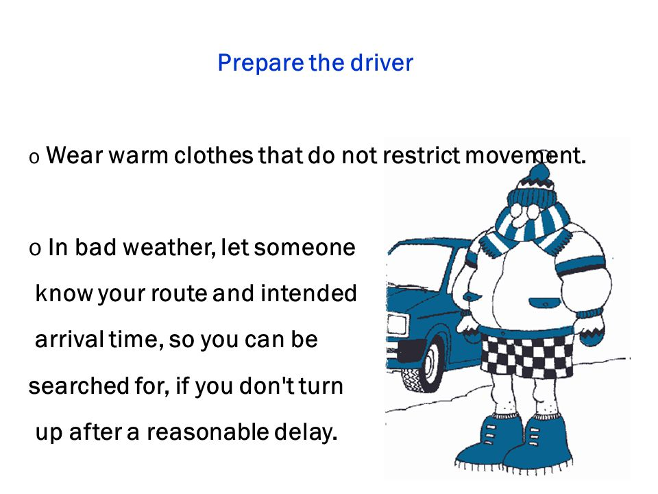 Prepare the driver o Wear warm clothes that do not restrict movement.