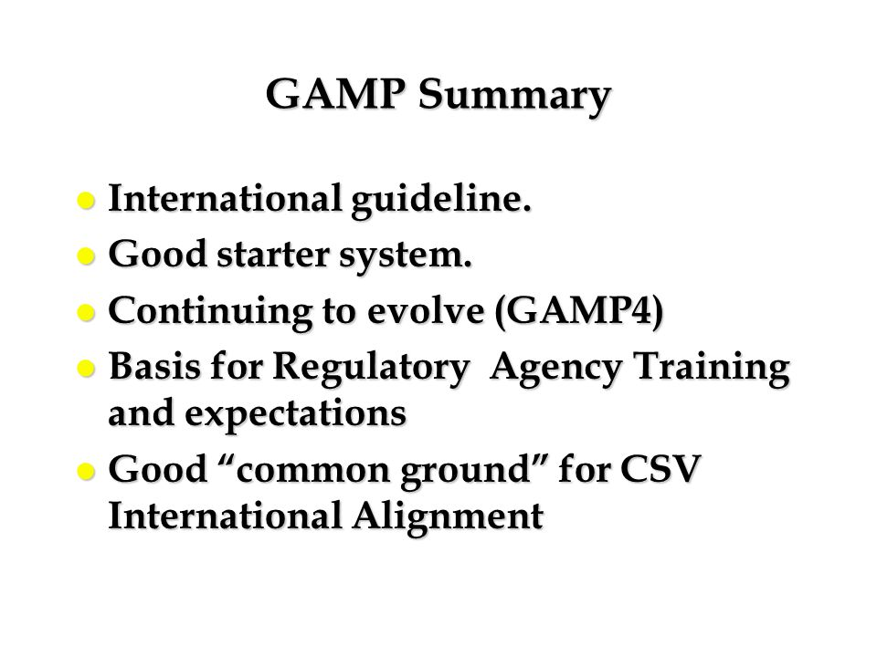 GAMP Summary l International guideline. l Good starter system. l Continuing to evolve (GAMP4) l Basis for Regulatory Agency Training and expectations