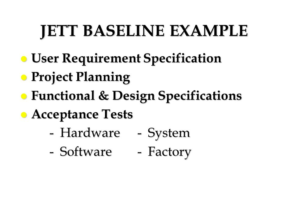 JETT BASELINE EXAMPLE l User Requirement Specification l Project Planning l Functional & Design Specifications l Acceptance Tests - Hardware- System -