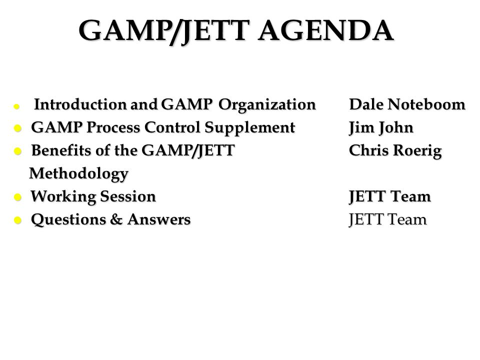 GAMP/JETT AGENDA l Introduction and GAMP OrganizationDale Noteboom l GAMP Process Control Supplement Jim John l Benefits of the GAMP/JETT Chris Roerig