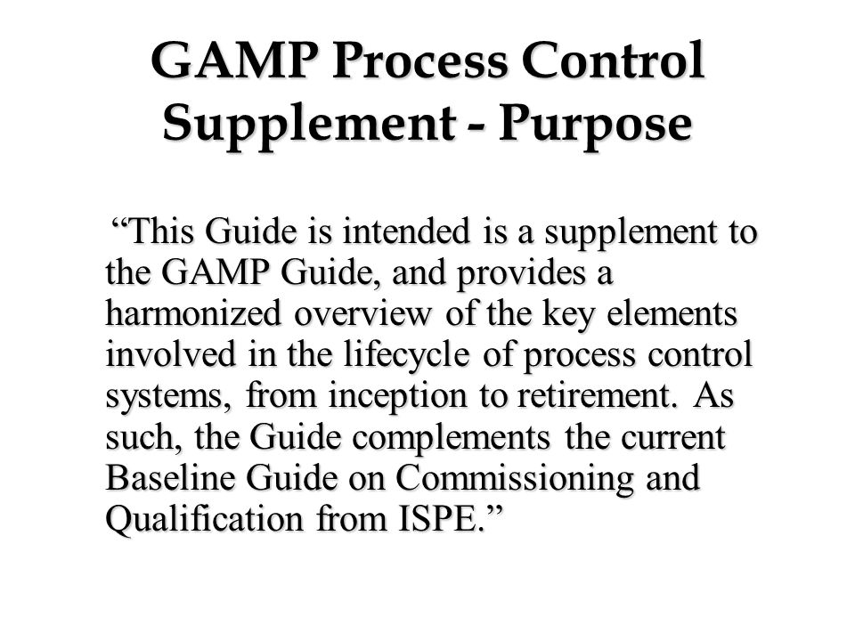"GAMP Process Control Supplement - Purpose ""This Guide is intended is a supplement to the GAMP Guide, and provides a harmonized overview of the key ele"