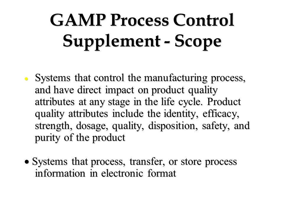 GAMP Process Control Supplement - Scope  Systems that control the manufacturing process, and have direct impact on product quality attributes at any