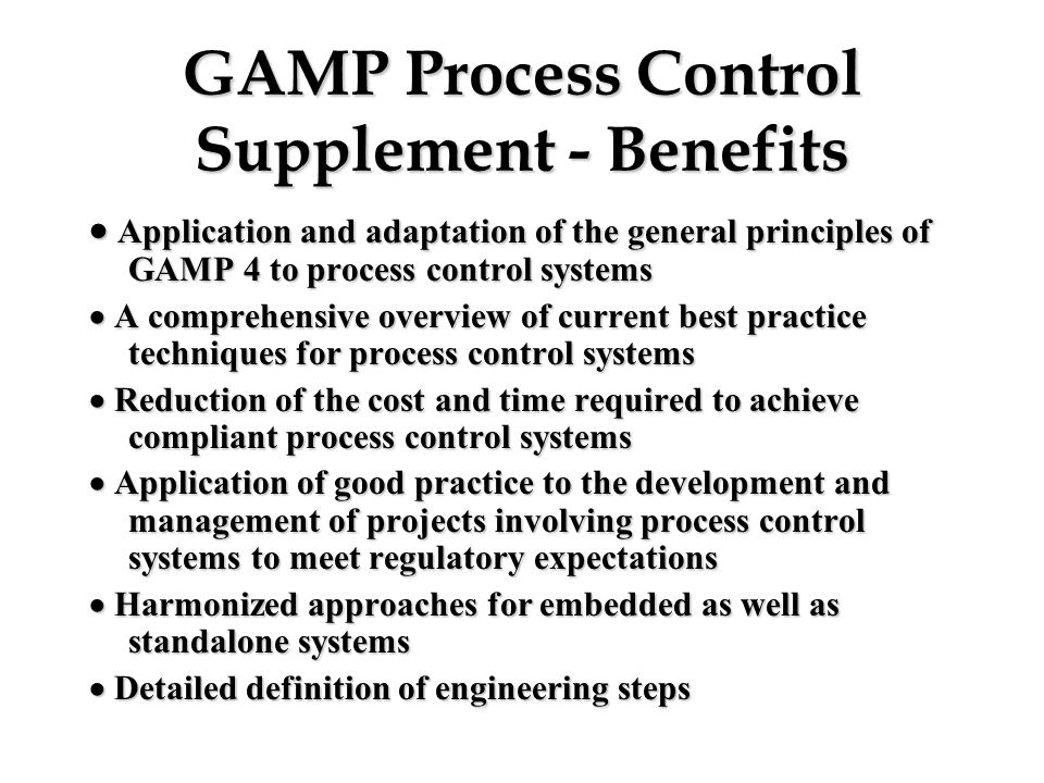 GAMP Process Control Supplement - Benefits  Application and adaptation of the general principles of GAMP 4 to process control systems  A comprehen