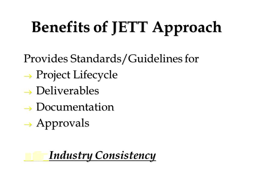 Benefits of JETT Approach Provides Standards/Guidelines for  Project Lifecycle  Deliverables  Documentation  Approvals Industry Consistency