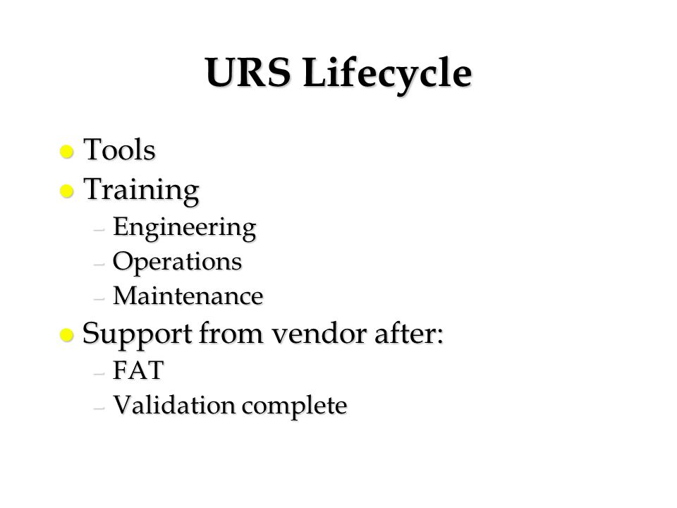 URS Lifecycle l Tools l Training –Engineering –Operations –Maintenance l Support from vendor after: –FAT –Validation complete