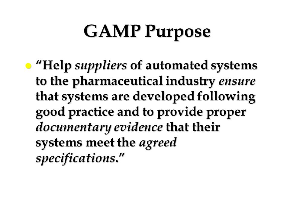 "GAMP Purpose GAMP Purpose l ""Help suppliers of automated systems to the pharmaceutical industry ensure that systems are developed following good pract"