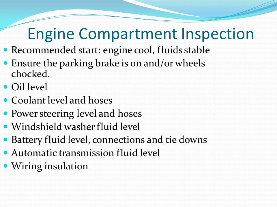 Engine Compartment Inspection Recommended start: engine cool, fluids stable Ensure the parking brake is on and/or wheels chocked. Oil level Coolant le
