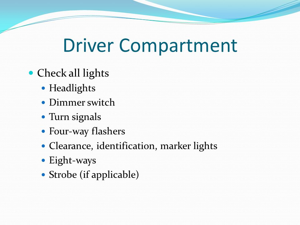 Driver Compartment Check all lights Headlights Dimmer switch Turn signals Four-way flashers Clearance, identification, marker lights Eight-ways Strobe