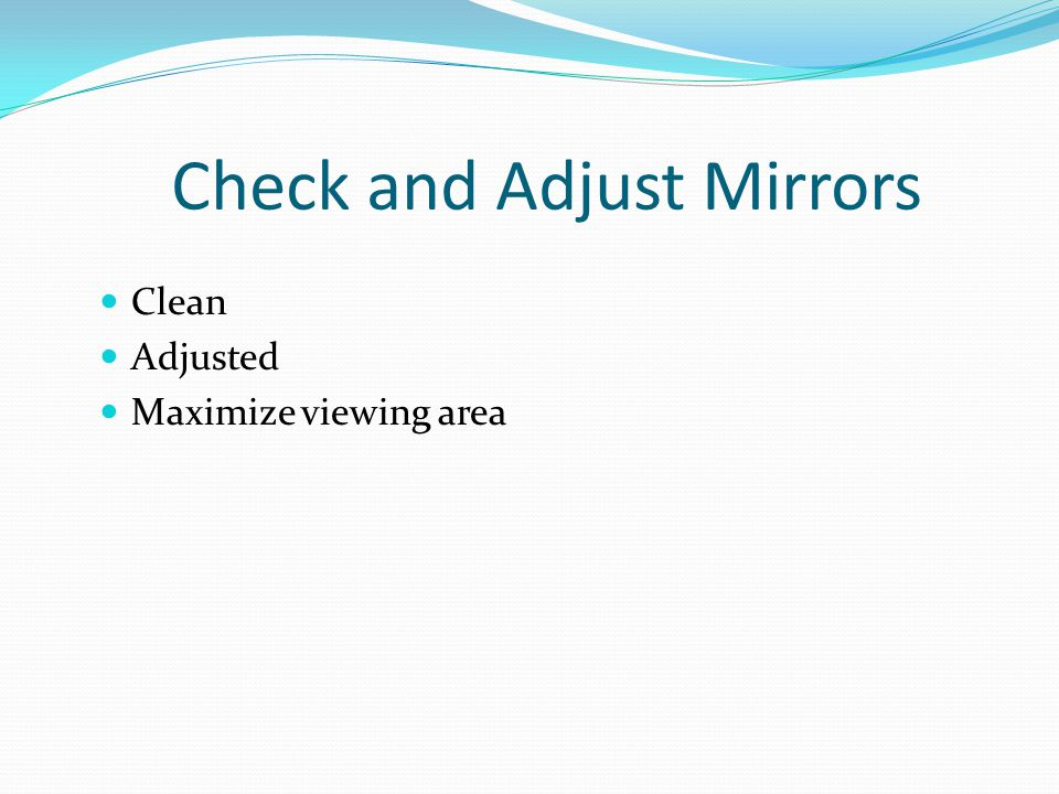 Check and Adjust Mirrors Clean Adjusted Maximize viewing area