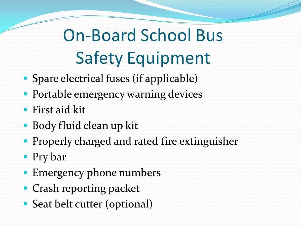 On-Board School Bus Safety Equipment  Spare electrical fuses (if applicable)  Portable emergency warning devices  First aid kit  Body fluid clean