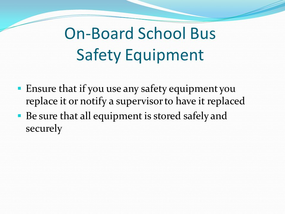 On-Board School Bus Safety Equipment  Ensure that if you use any safety equipment you replace it or notify a supervisor to have it replaced  Be sure