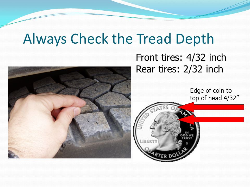 """Always Check the Tread Depth Edge of coin to top of head 4/32"""" Front tires: 4/32 inch Rear tires: 2/32 inch"""