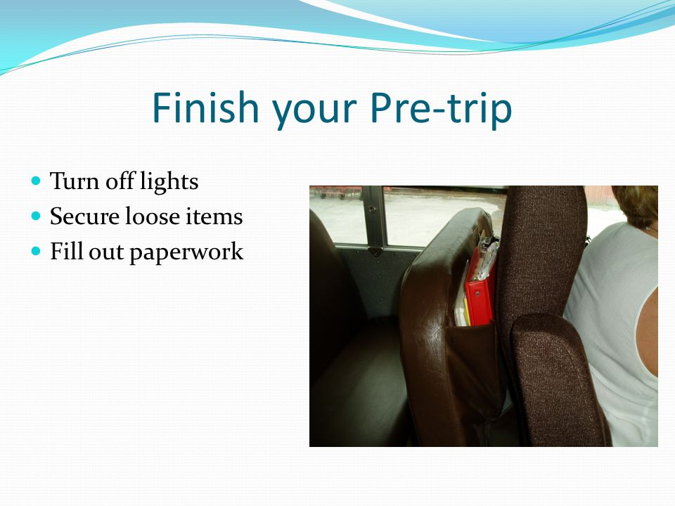 Finish your Pre-trip Turn off lights Secure loose items Fill out paperwork
