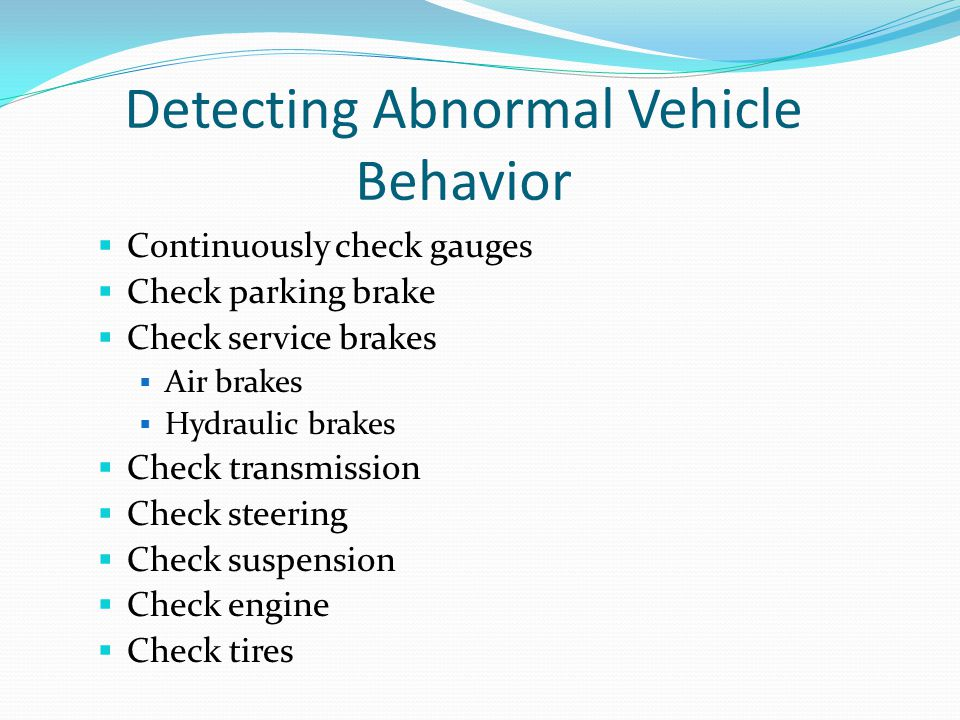 Detecting Abnormal Vehicle Behavior  Continuously check gauges  Check parking brake  Check service brakes  Air brakes  Hydraulic brakes  Check t