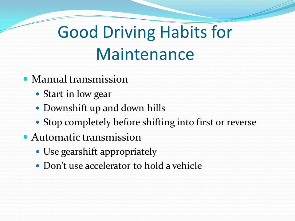 Good Driving Habits for Maintenance Manual transmission Start in low gear Downshift up and down hills Stop completely before shifting into first or re
