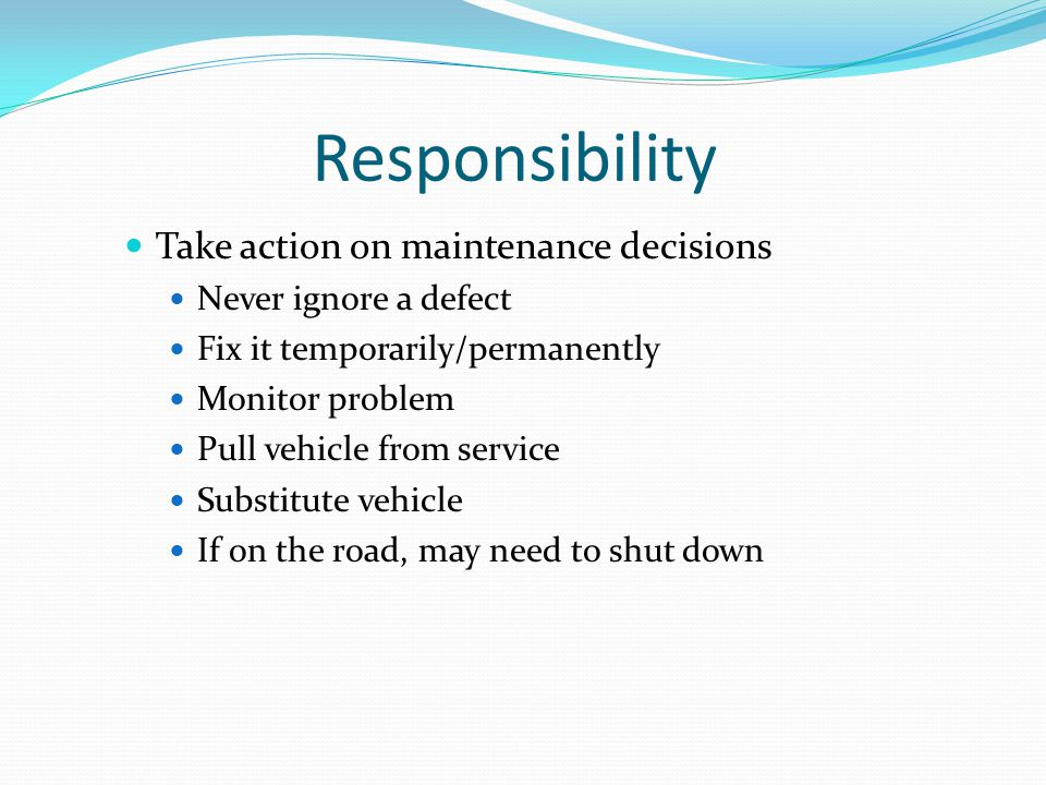 Responsibility Take action on maintenance decisions Never ignore a defect Fix it temporarily/permanently Monitor problem Pull vehicle from service Sub