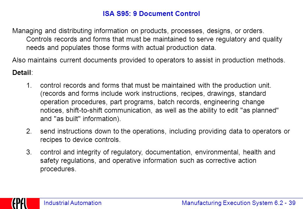 Manufacturing Execution System 6.2 - 39 Industrial Automation ISA S95: 9 Document Control Managing and distributing information on products, processes, designs, or orders.
