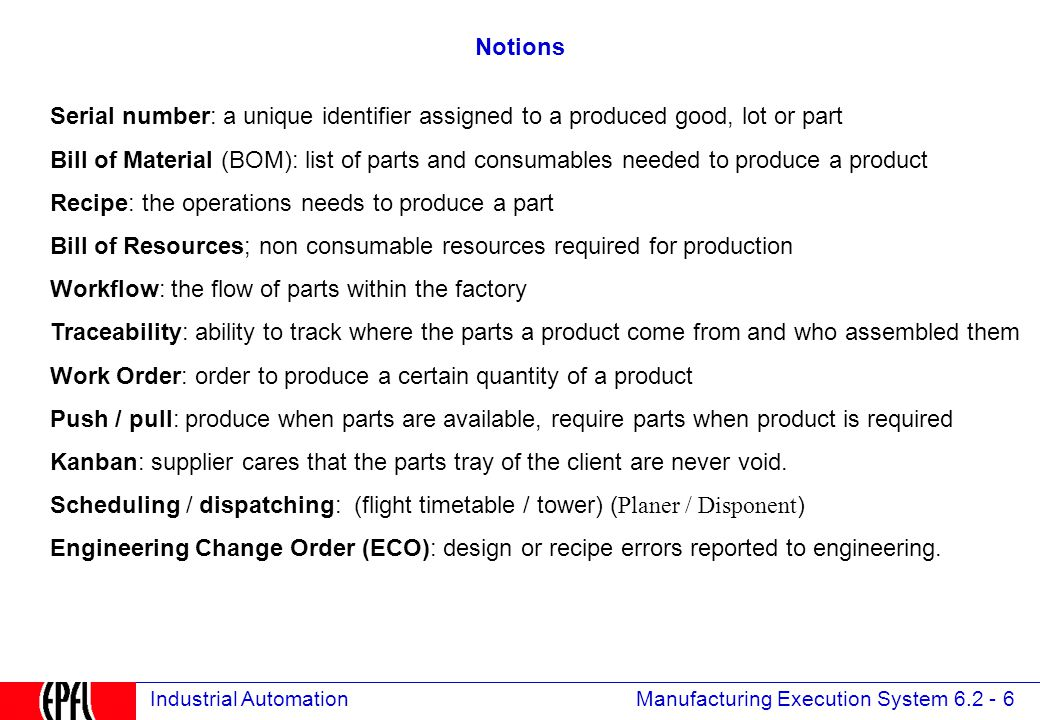 Manufacturing Execution System 6.2 - 6 Industrial Automation Notions Serial number: a unique identifier assigned to a produced good, lot or part Bill of Material (BOM): list of parts and consumables needed to produce a product Recipe: the operations needs to produce a part Bill of Resources; non consumable resources required for production Workflow: the flow of parts within the factory Traceability: ability to track where the parts a product come from and who assembled them Work Order: order to produce a certain quantity of a product Push / pull: produce when parts are available, require parts when product is required Kanban: supplier cares that the parts tray of the client are never void.