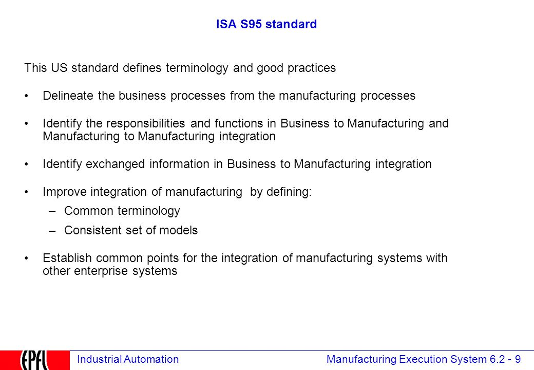 Manufacturing Execution System 6.2 - 9 Industrial Automation ISA S95 standard This US standard defines terminology and good practices Delineate the business processes from the manufacturing processes Identify the responsibilities and functions in Business to Manufacturing and Manufacturing to Manufacturing integration Identify exchanged information in Business to Manufacturing integration Improve integration of manufacturing by defining: –Common terminology –Consistent set of models Establish common points for the integration of manufacturing systems with other enterprise systems