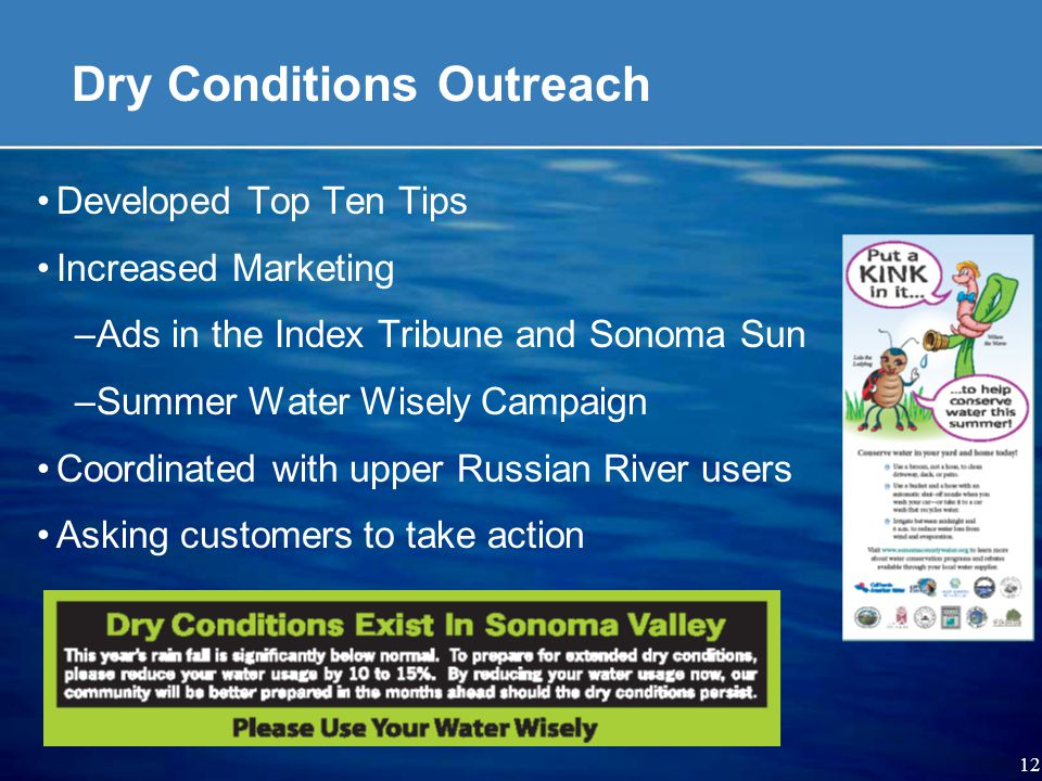 12 Dry Conditions Outreach Developed Top Ten Tips Increased Marketing –Ads in the Index Tribune and Sonoma Sun –Summer Water Wisely Campaign Coordinated with upper Russian River users Asking customers to take action
