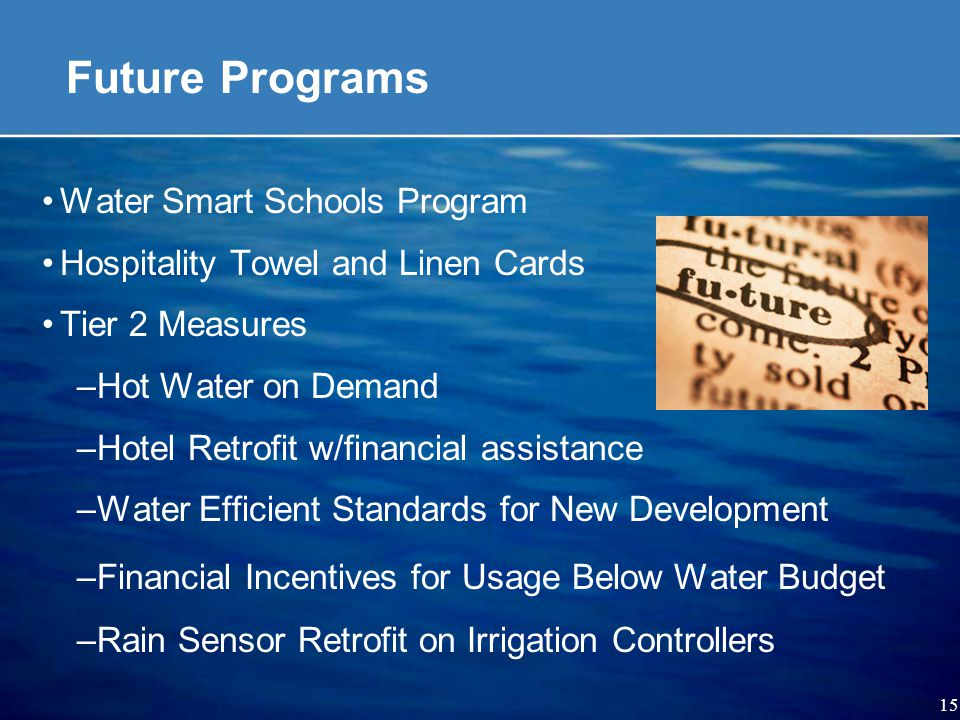 15 Future Programs Water Smart Schools Program Hospitality Towel and Linen Cards Tier 2 Measures –Hot Water on Demand –Hotel Retrofit w/financial assistance –Water Efficient Standards for New Development –Financial Incentives for Usage Below Water Budget –Rain Sensor Retrofit on Irrigation Controllers